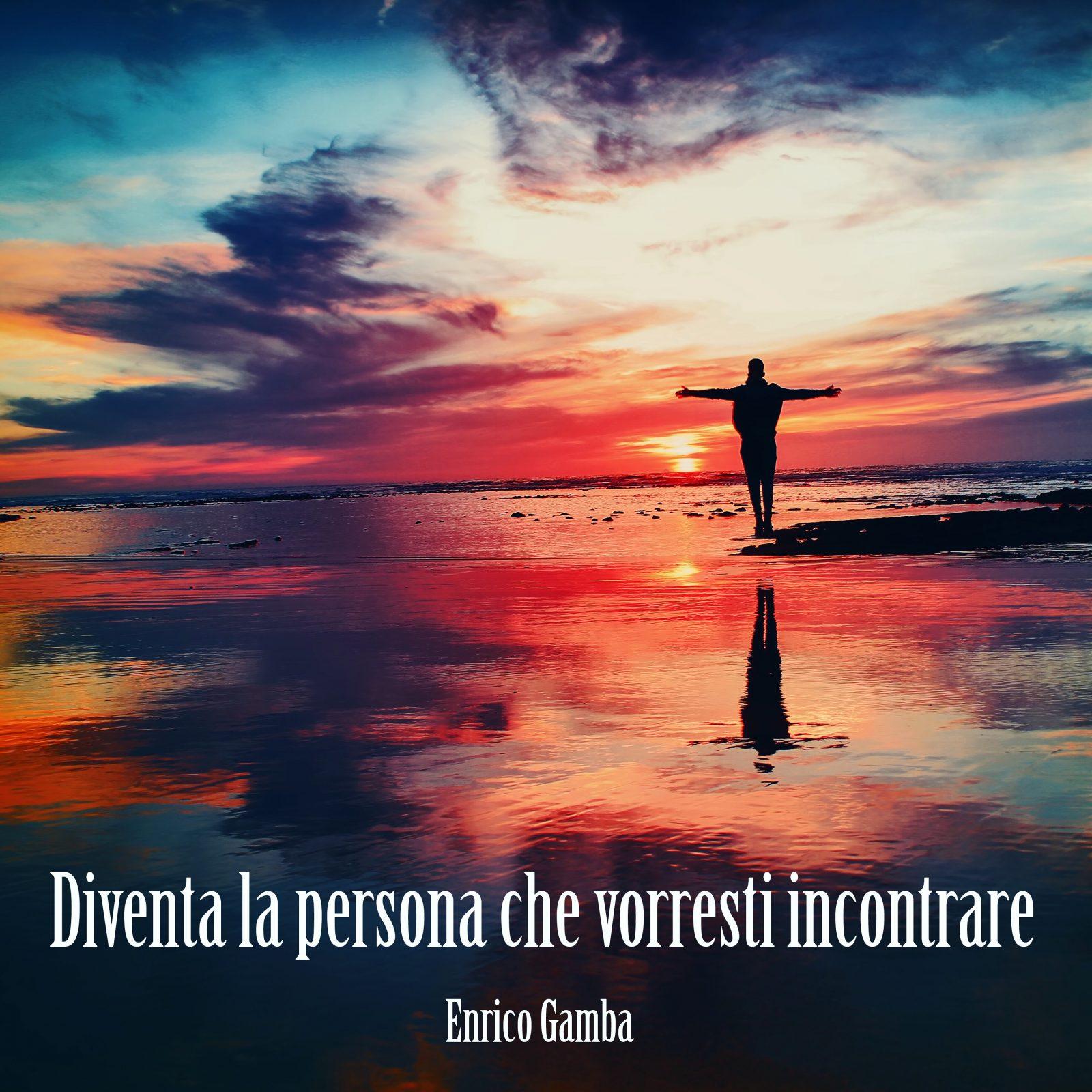 diventa la persona che vorresti incontrare – Psicologo Milano – dr. Enrico Gamba